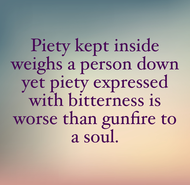 Piety kept inside weighs a person down yet piety expressed with bitterness is worse than gunfire to a soul.