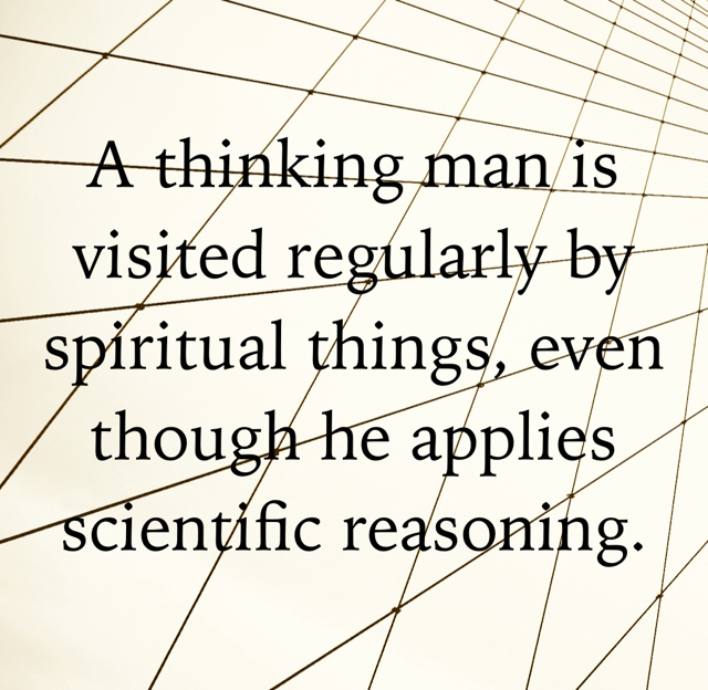 A thinking man is visited regularly by spiritual things, even though he applies scientific reasoning.