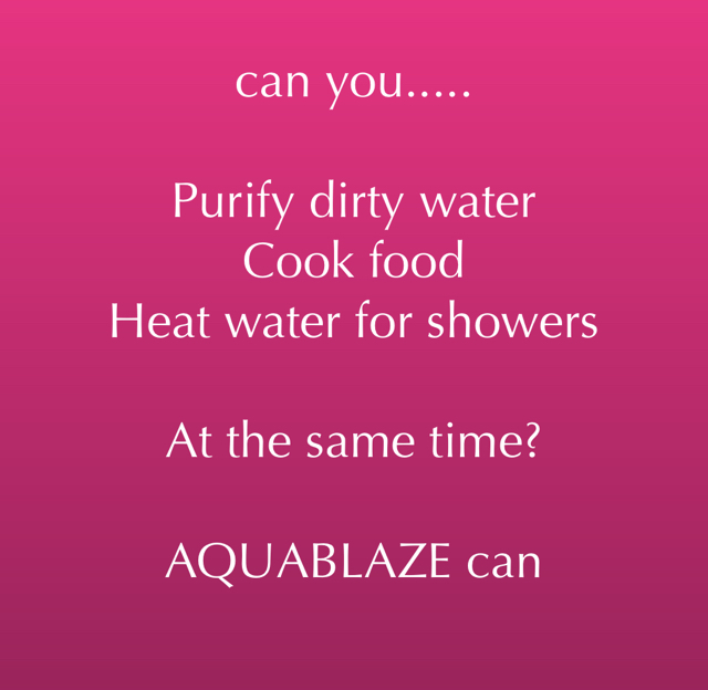 can you..... Purify dirty water Cook food Heat water for showers At the same time? AQUABLAZE can