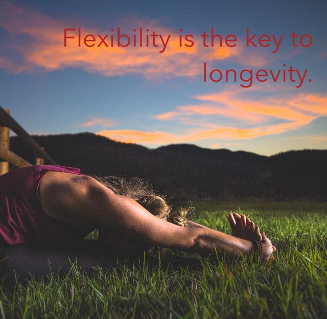 Flexibility is the key to longevity.