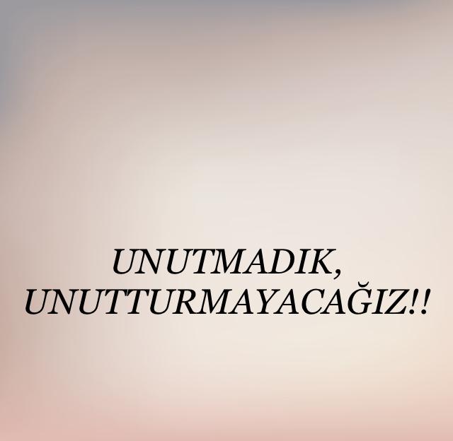 UNUTMADIK, UNUTTURMAYACAĞIZ!!