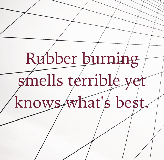 Rubber burning smells terrible yet knows what's best.