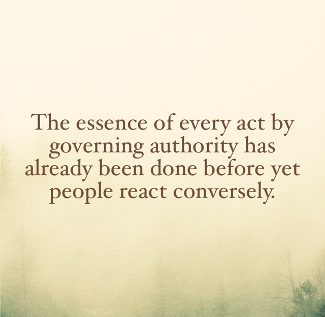The essence of every act by governing authority has already been done before yet people react conversely.
