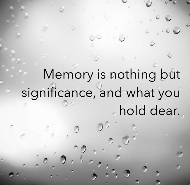 Memory is nothing but significance, and what you hold dear.