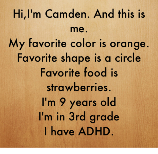 Hi,I'm Camden. And this is me. My favorite color is orange. Favorite shape is a circle Favorite food is strawberries. I'm 9 years old I'm in 3rd grade I have ADHD.