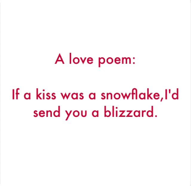 A love poem: If a kiss was a snowflake,I'd send you a blizzard.