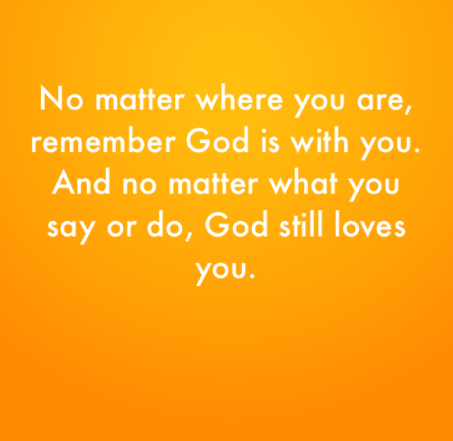No matter where you are, remember God is with you. And no matter what you say or do, God still loves you.