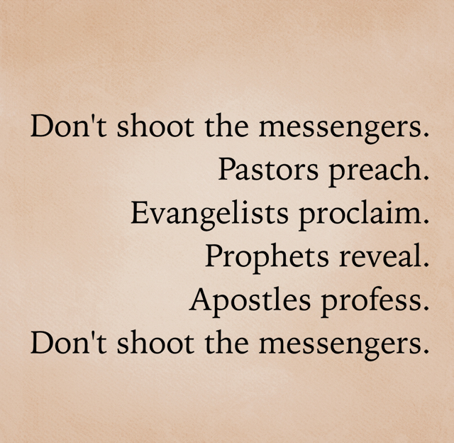 Don't shoot the messengers. Pastors preach. Evangelists proclaim. Prophets reveal. Apostles profess. Don't shoot the messengers.