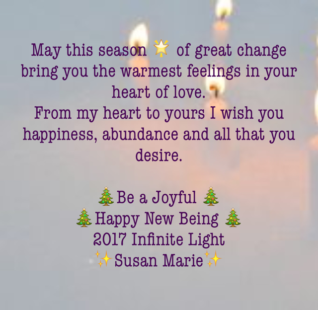 May this season 🌟 of great change bring you the warmest feelings in your heart of love.  From my heart to yours I wish you happiness, abundance and all that you desire.  🎄Be a Joyful 🎄  🎄Happy New Being 🎄 2017 Infinite Light  ✨Susan Marie✨