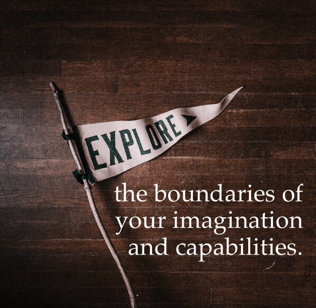the boundaries of  your imagination  and capabilities.