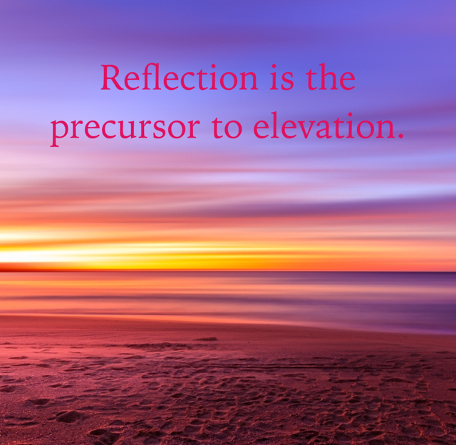 Reflection is the precursor to elevation.