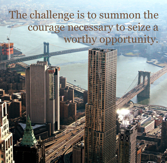 The challenge is to summon the courage necessary to seize a worthy opportunity.