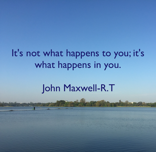 It's not what happens to you; it's what happens in you.              John Maxwell-R.T