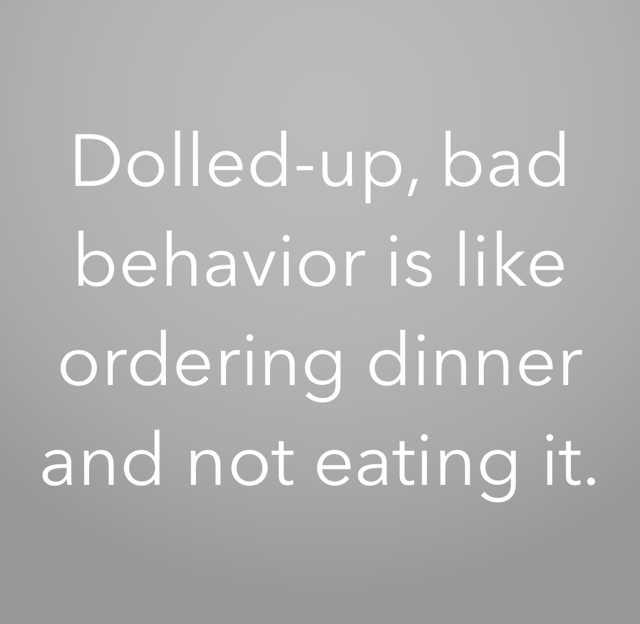 Dolled-up, bad behavior is like ordering dinner and not eating it.