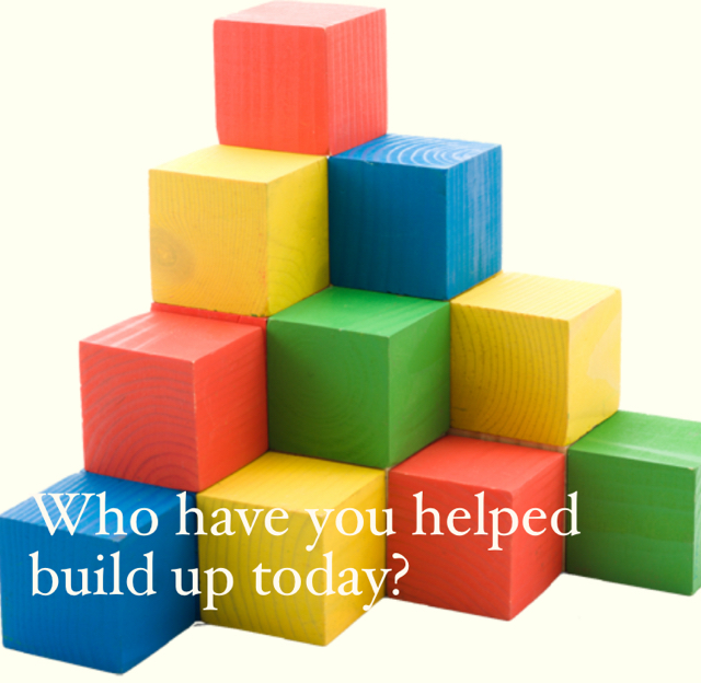 Who have you helped build up today?