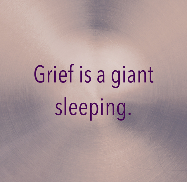 Grief is a giant sleeping.