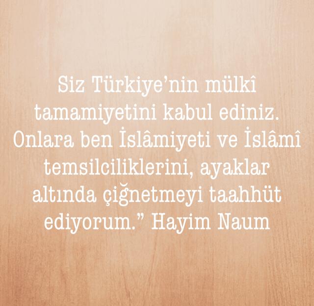 """Siz Türkiye'nin mülkî tamamiyetini kabul ediniz. Onlara ben İslâmiyeti ve İslâmî temsilciliklerini, ayaklar altında çiğnetmeyi taahhüt ediyorum."""" Hayim Naum"""