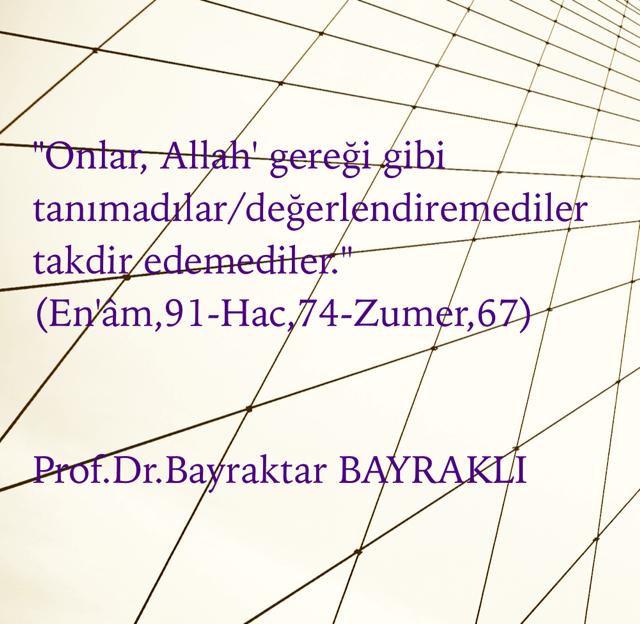"""""""Onlar, Allah' gereği gibi tanımadılar/değerlendiremediler takdir edemediler."""" (En'âm,91-Hac,74-Zumer,67) Prof.Dr.Bayraktar BAYRAKLI"""