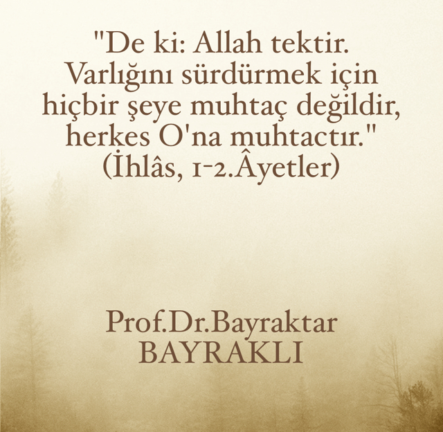 """""""De ki: Allah tektir. Varlığını sürdürmek için hiçbir şeye muhtaç değildir, herkes O'na muhtactır."""" (İhlâs, 1-2.Âyetler) Prof.Dr.Bayraktar BAYRAKLI"""