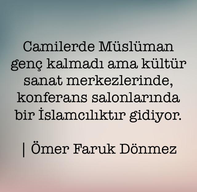 Camilerde Müslüman genç kalmadı ama kültür sanat merkezlerinde, konferans salonlarında bir İslamcılıktır gidiyor. | Ömer Faruk Dönmez