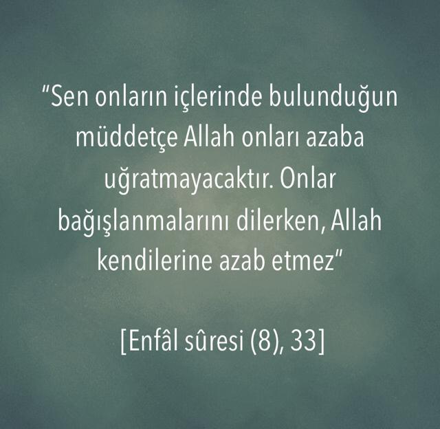 """""""Sen onların içlerinde bulunduğun müddetçe Allah onları azaba uğratmayacaktır. Onlar bağışlanmalarını dilerken, Allah kendilerine azab etmez""""  [Enfâl sûresi (8), 33]"""