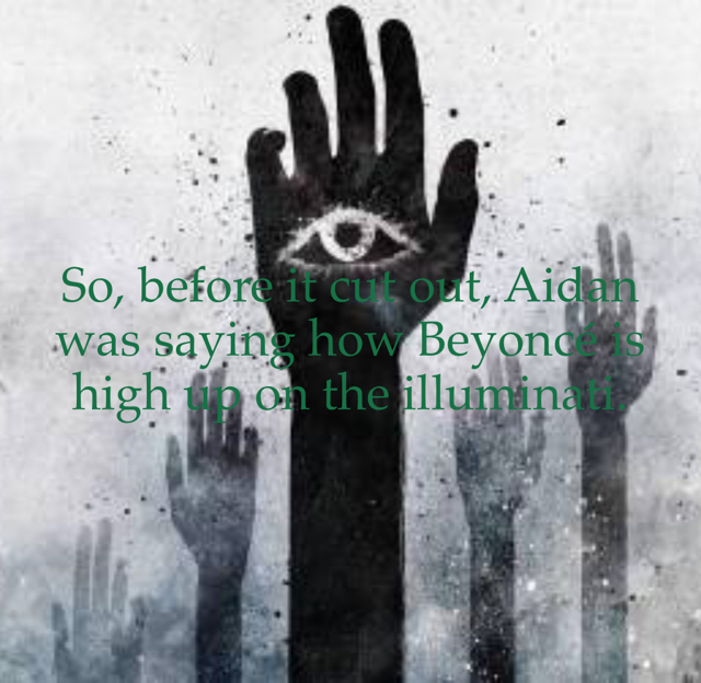 So, before it cut out, Aidan was saying how Beyoncé is high up on the illuminati.