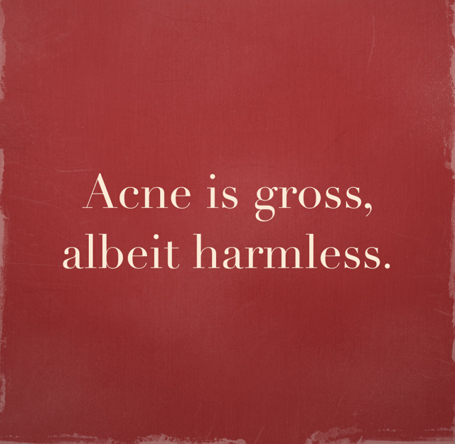 Acne is gross, albeit harmless.
