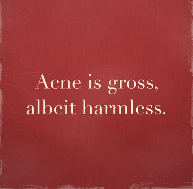 Acne is gross, albeit harmless.