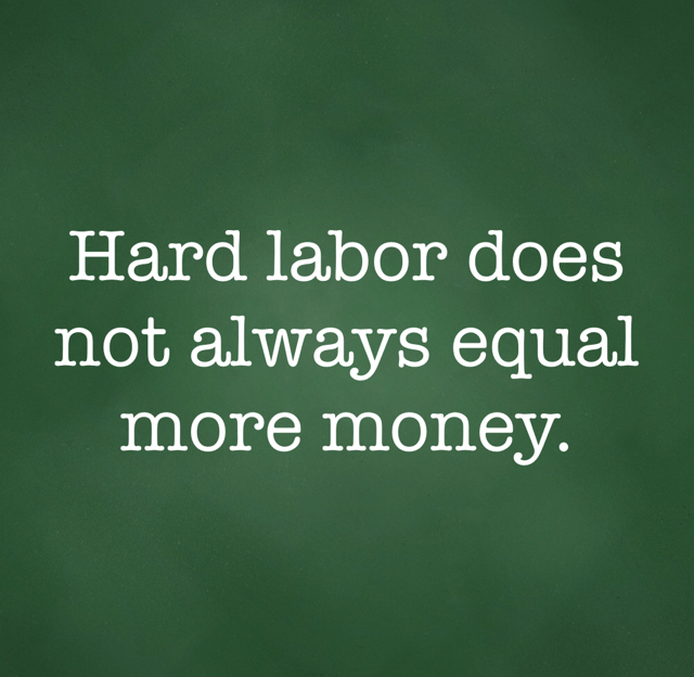 Hard labor does not always equal more money.