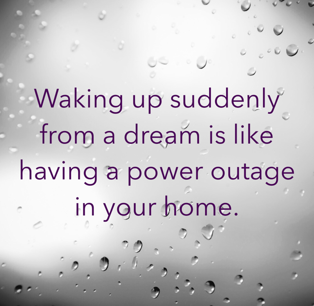 Waking up suddenly from a dream is like having a power outage in your home.