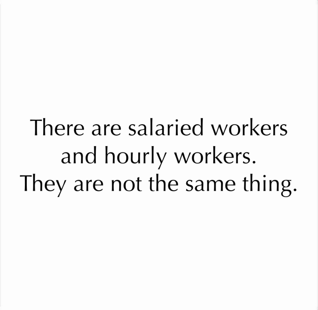 There are salaried workers and hourly workers. They are not the same thing.
