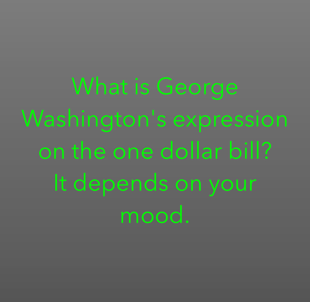 What is George Washington's expression on the one dollar bill? It depends on your mood.