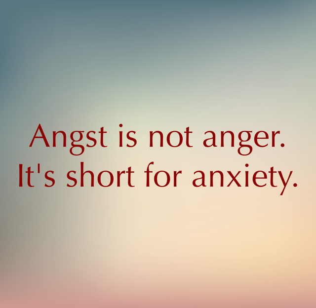 Angst is not anger. It's short for anxiety.