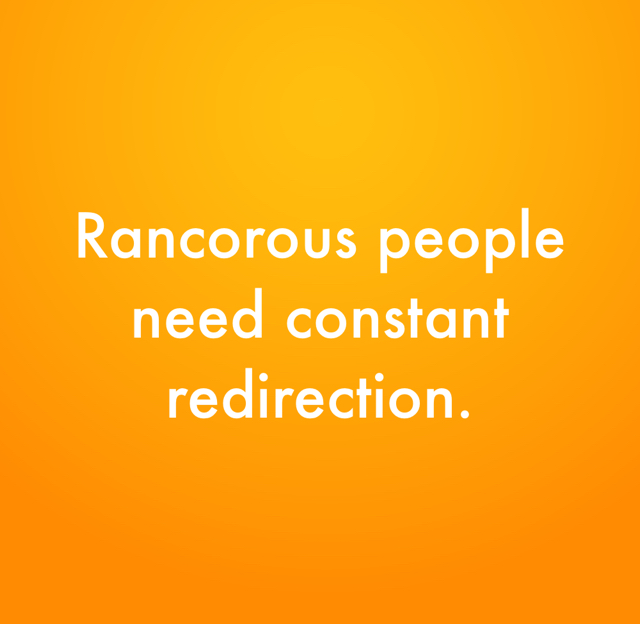Rancorous people need constant redirection.