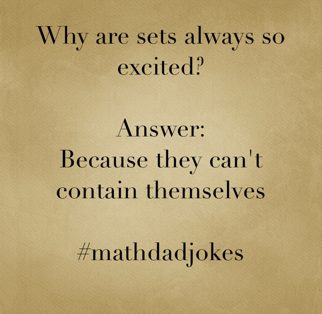 Why are sets always so excited? Answer: Because they can't contain themselves #mathdadjokes