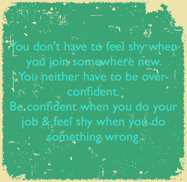 You don't have to feel shy when you join somewhere new.  You neither have to be over-confident. Be confident when you do your job & feel shy when you do something wrong.