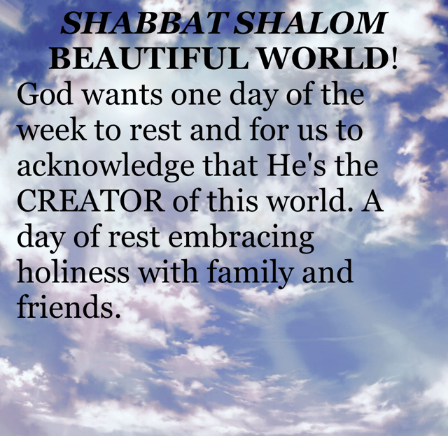 SHABBAT SHALOM BEAUTIFUL WORLD!  God wants one day of the week to rest and for us to acknowledge that He's the CREATOR of this world. A day of rest embracing  holiness with family and friends.