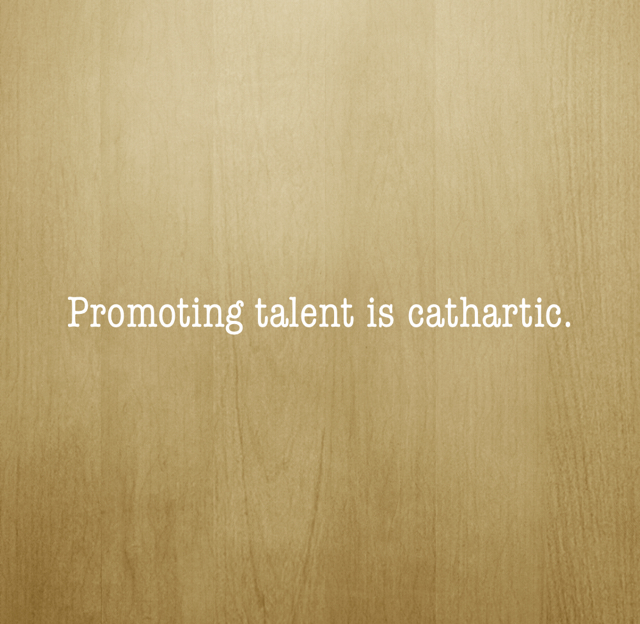 Promoting talent is cathartic.