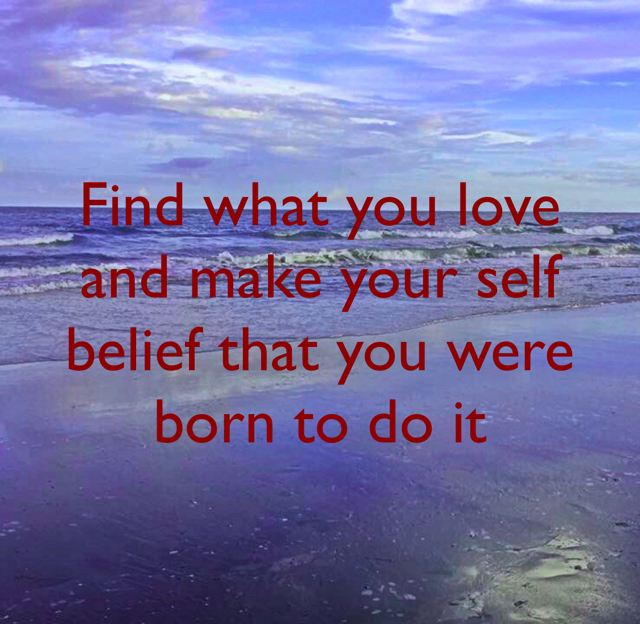 Find what you love and make your self belief that you were born to do it