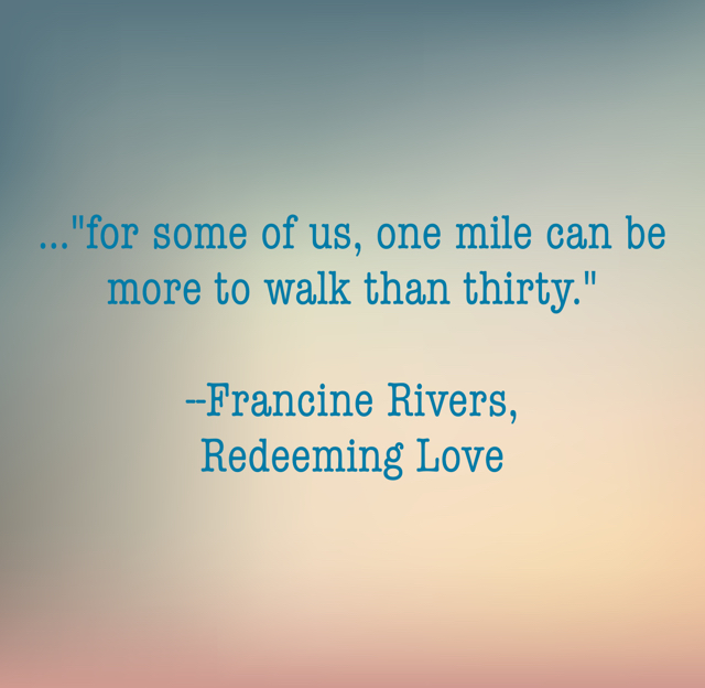 "...""for some of us, one mile can be more to walk than thirty."" --Francine Rivers, Redeeming Love"