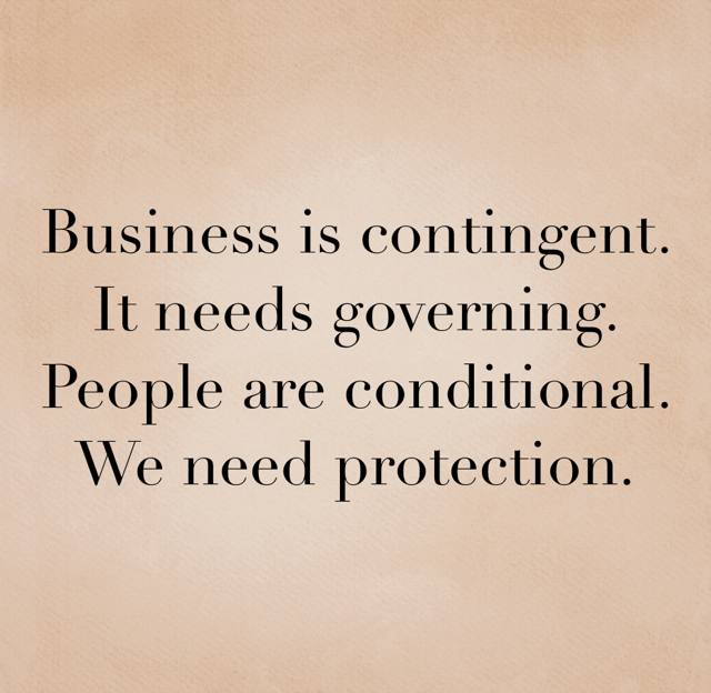 Business is contingent.  It needs governing.  People are conditional.  We need protection.