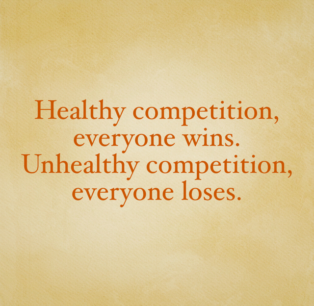 Healthy competition, everyone wins. Unhealthy competition, everyone loses.