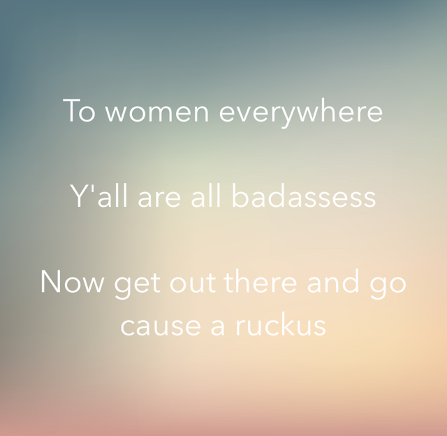 To women everywhere Y'all are all badassess Now get out there and go cause a ruckus