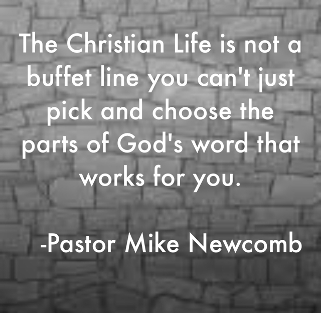 The Christian Life is not a buffet line you can't just pick and choose the parts of God's word that works for you.    -Pastor Mike Newcomb