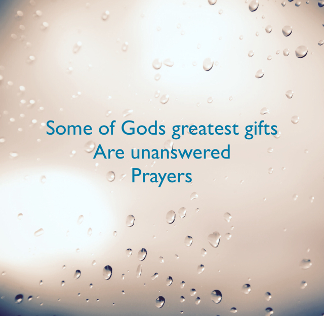 Some of Gods greatest gifts  Are unanswered Prayers