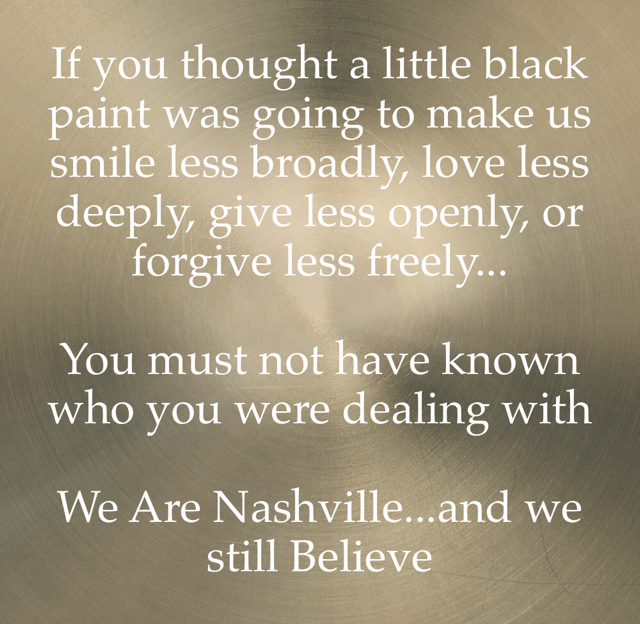 If you thought a little black paint was going to make us smile less broadly, love less deeply, give less openly, or forgive less freely... You must not have known who you were dealing with We Are Nashville...and we still Believe