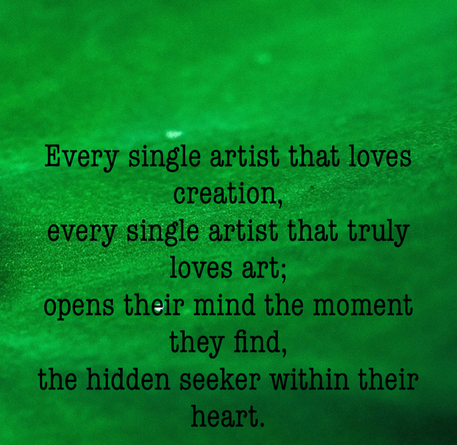Every single artist that loves creation, every single artist that truly loves art; opens their mind the moment they find, the hidden seeker within their heart.