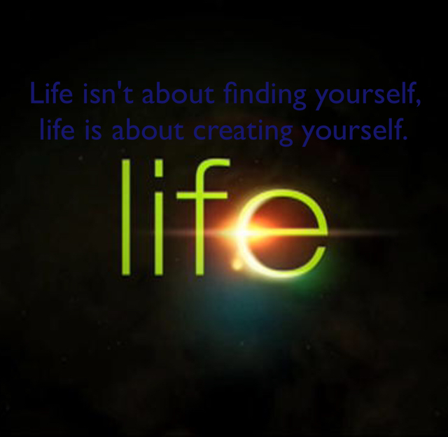 Life isn't about finding yourself, life is about creating yourself.