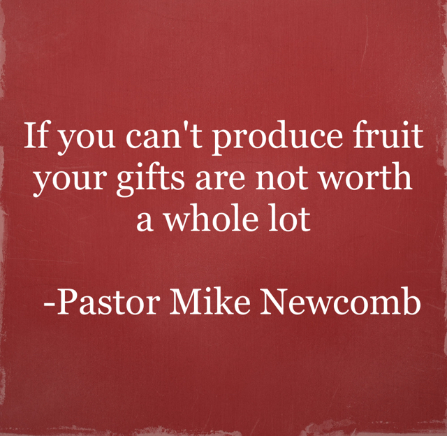 If you can't produce fruit your gifts are not worth a whole lot   -Pastor Mike Newcomb
