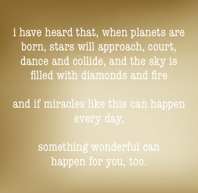 i have heard that, when planets are born, stars will approach, court, dance and collide, and the sky is filled with diamonds and fire and if miracles like this can happen every day, something wonderful can happen for you, too.